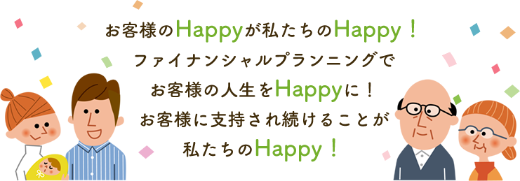 お客様のHappyが私たちのHappy!ファイナンシャルプランニングでお客様の人生をHappyに!お客様に支持され続けることが私たちのHappy!